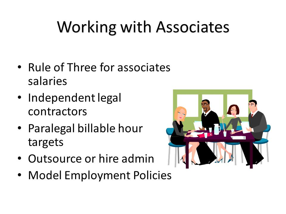 Working with Associates Rule of Three for associates salaries Independent legal contractors Paralegal billable hour targets Outsource or hire admin Model Employment Policies