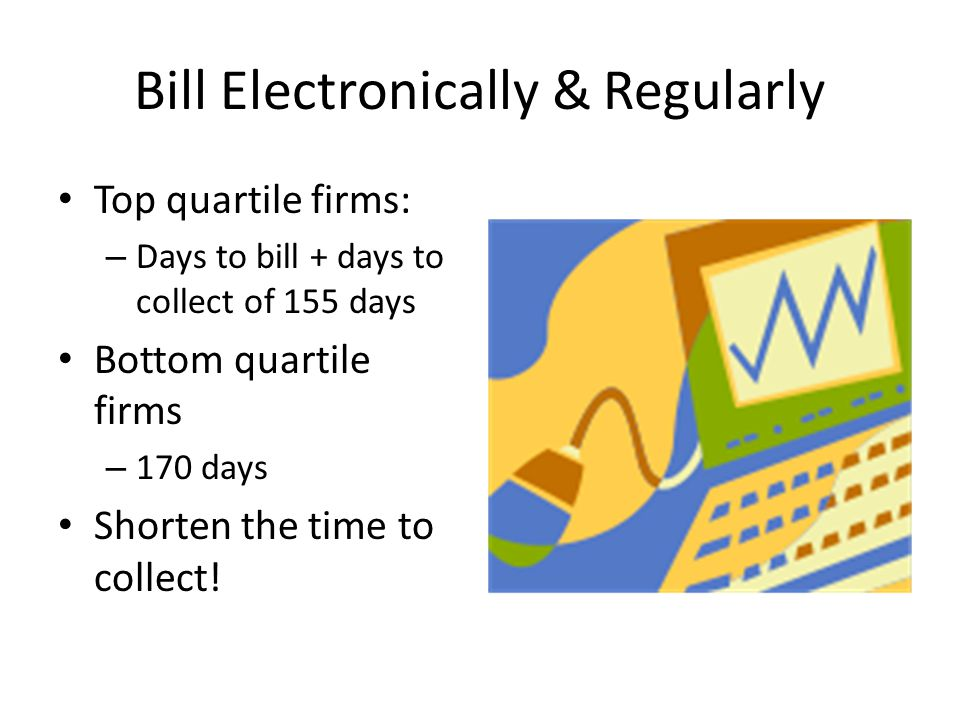 Bill Electronically & Regularly Top quartile firms: – Days to bill + days to collect of 155 days Bottom quartile firms – 170 days Shorten the time to collect!