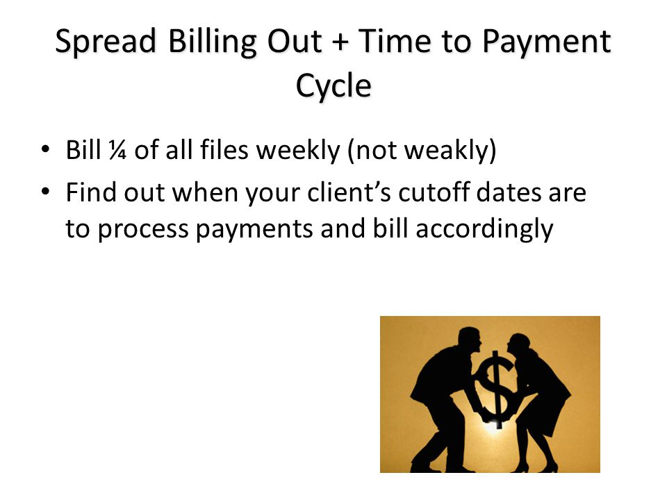 Spread Billing Out + Time to Payment Cycle Bill ¼ of all files weekly (not weakly) Find out when your client's cutoff dates are to process payments and bill accordingly