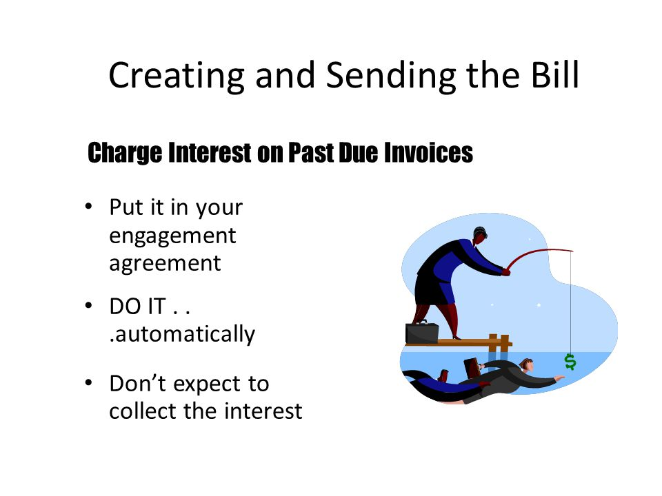 Creating and Sending the Bill Put it in your engagement agreement DO IT...automatically Don't expect to collect the interest Charge Interest on Past Due Invoices