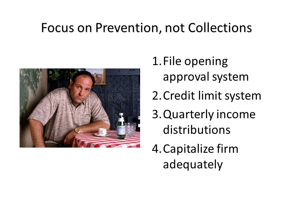 Focus on Prevention, not Collections 1.File opening approval system 2.Credit limit system 3.Quarterly income distributions 4.Capitalize firm adequately