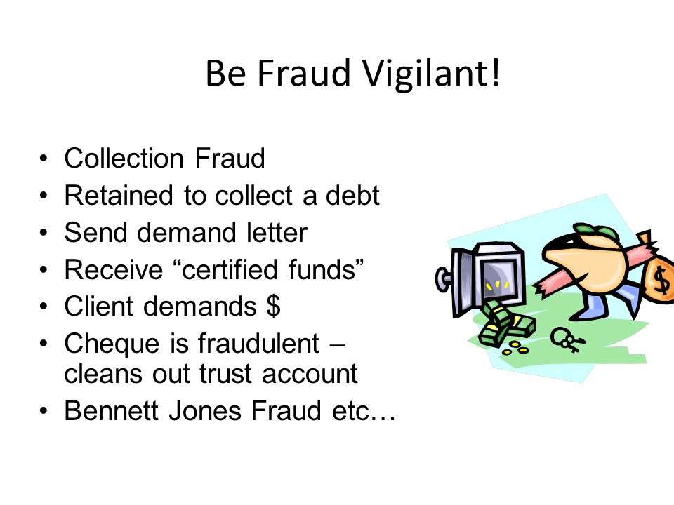 """Be Fraud Vigilant! Collection Fraud Retained to collect a debt Send demand letter Receive """"certified funds"""" Client demands $ Cheque is fraudulent – cl"""
