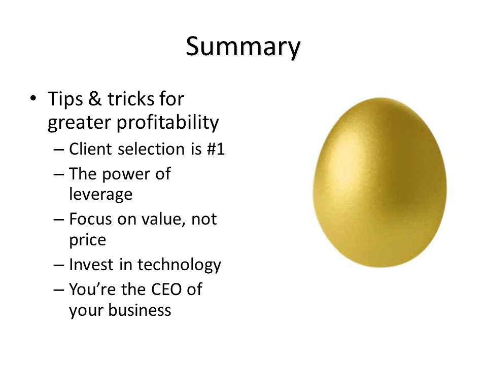 Summary Tips & tricks for greater profitability – Client selection is #1 – The power of leverage – Focus on value, not price – Invest in technology – You're the CEO of your business