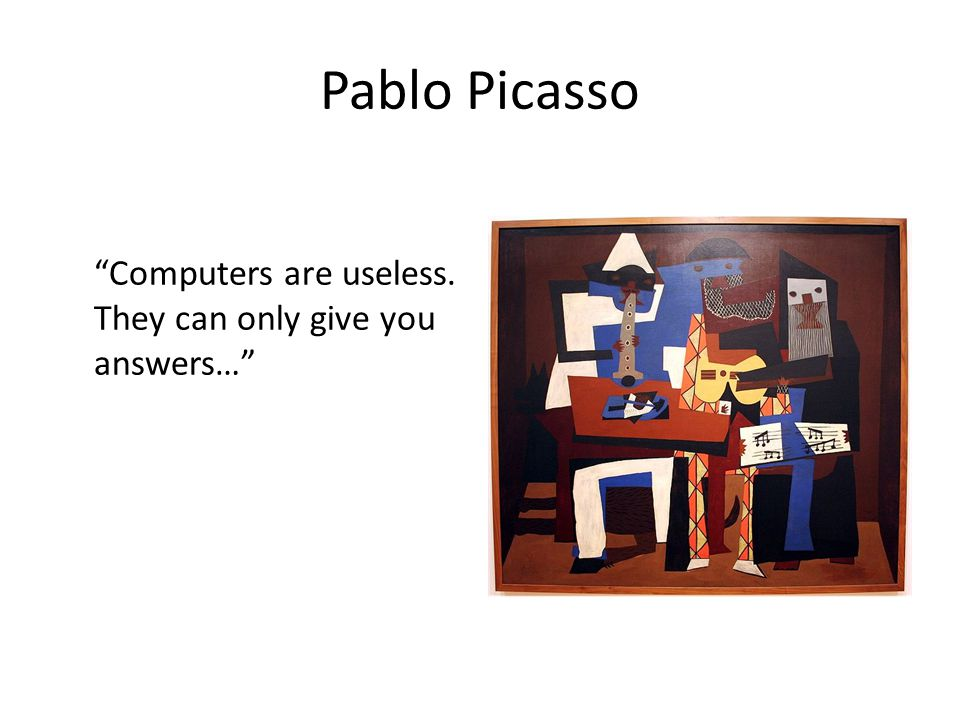 Pablo Picasso Computers are useless. They can only give you answers…