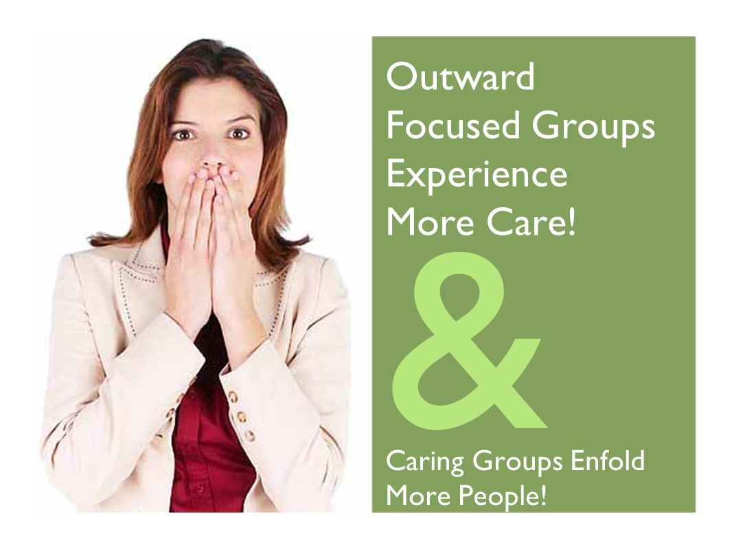 & Outward Focused Groups Experience More Care! Caring Groups Enfold More People!