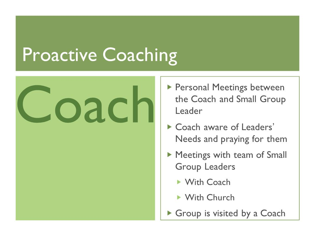 Proactive Coaching Personal Meetings between the Coach and Small Group Leader Coach aware of Leaders' Needs and praying for them Meetings with team of Small Group Leaders With Coach With Church Group is visited by a Coach Coach