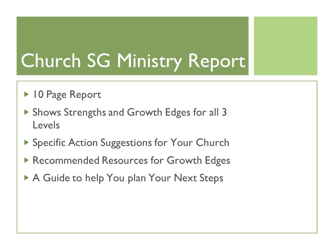 Church SG Ministry Report 10 Page Report Shows Strengths and Growth Edges for all 3 Levels Specific Action Suggestions for Your Church Recommended Resources for Growth Edges A Guide to help You plan Your Next Steps