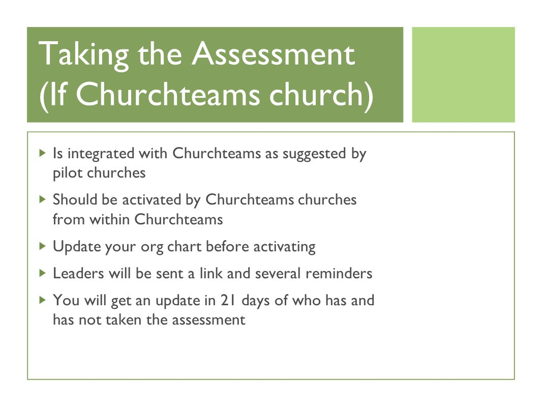 Taking the Assessment (If Churchteams church) Is integrated with Churchteams as suggested by pilot churches Should be activated by Churchteams churches from within Churchteams Update your org chart before activating Leaders will be sent a link and several reminders You will get an update in 21 days of who has and has not taken the assessment