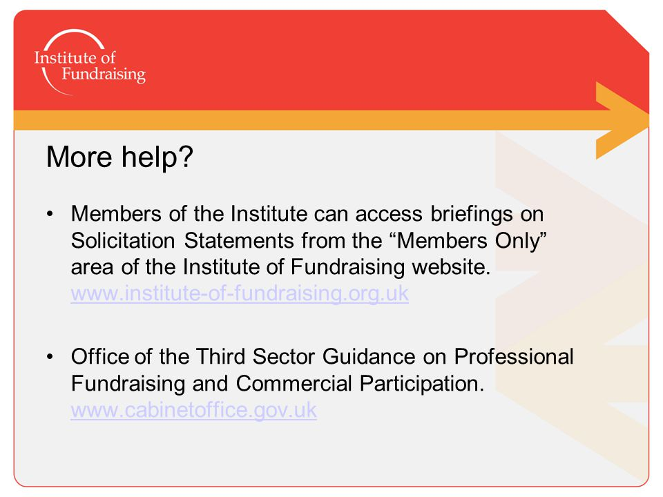 "More help? Members of the Institute can access briefings on Solicitation Statements from the ""Members Only"" area of the Institute of Fundraising websi"
