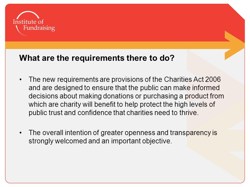 The Challenges Overall intention of greater openness and transparency is welcomed and an important objective but the cumbersome nature of the actual declaration that is required to be made by professional fundraisers completely flies in the face of this objective.