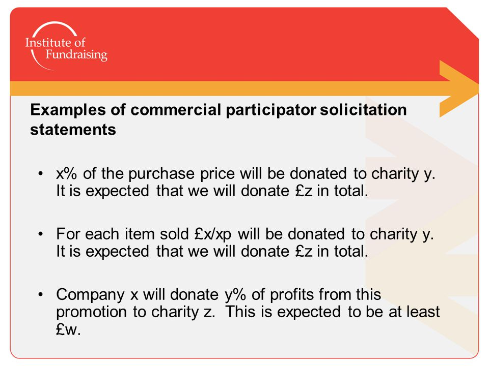 Examples of commercial participator solicitation statements: Company x will donate £y to charity z as a result of this promotion for the first w items sold, and a further £s for each additional item sold.
