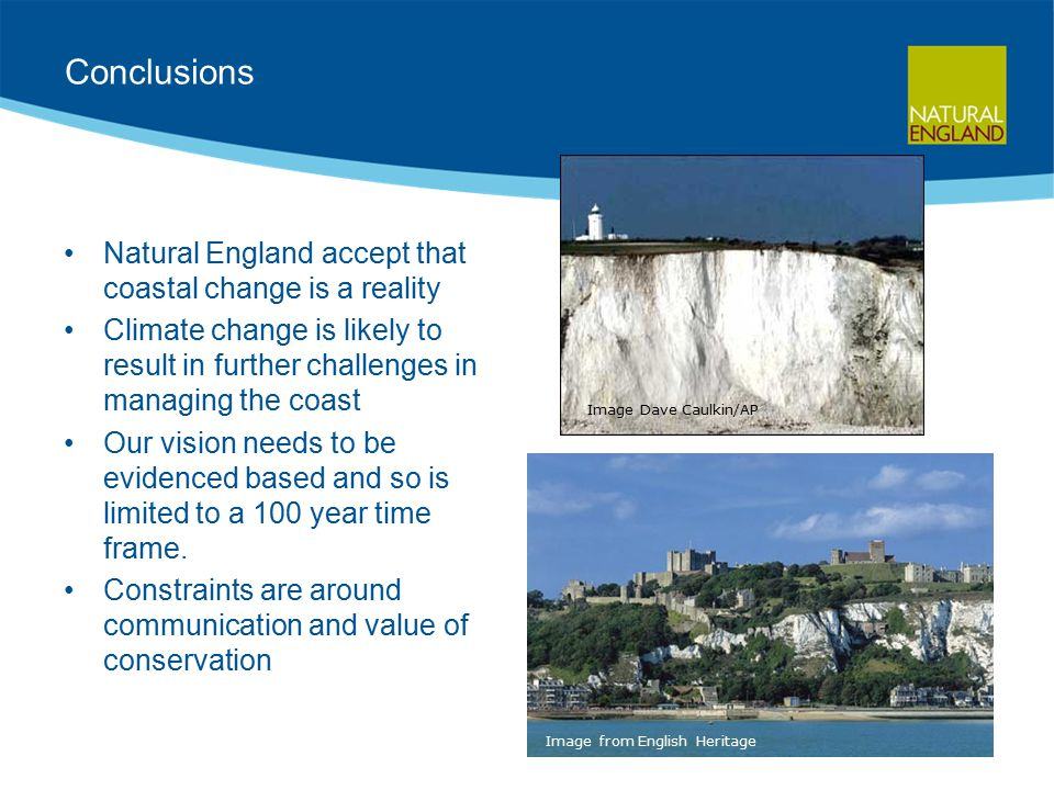 Conclusions Natural England accept that coastal change is a reality Climate change is likely to result in further challenges in managing the coast Our vision needs to be evidenced based and so is limited to a 100 year time frame.