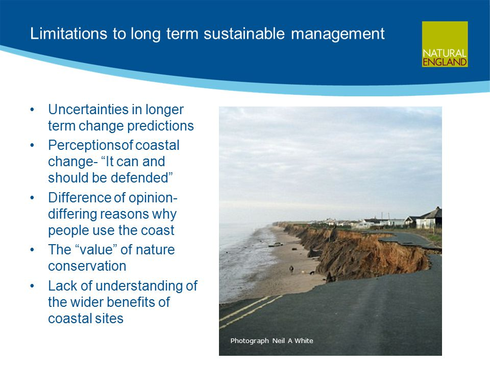 Limitations to long term sustainable management Uncertainties in longer term change predictions Perceptionsof coastal change- It can and should be defended Difference of opinion- differing reasons why people use the coast The value of nature conservation Lack of understanding of the wider benefits of coastal sites Photograph Neil A White