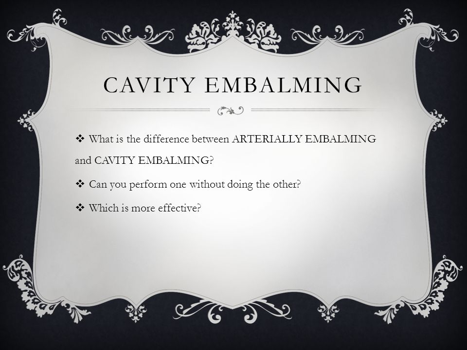 CAVITY EMBALMING  What is the difference between ARTERIALLY EMBALMING and CAVITY EMBALMING?  Can you perform one without doing the other?  Which is