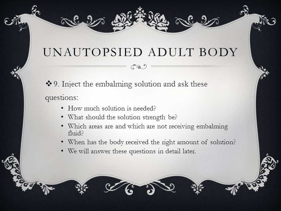 UNAUTOPSIED ADULT BODY  9. Inject the embalming solution and ask these questions: How much solution is needed? What should the solution strength be?