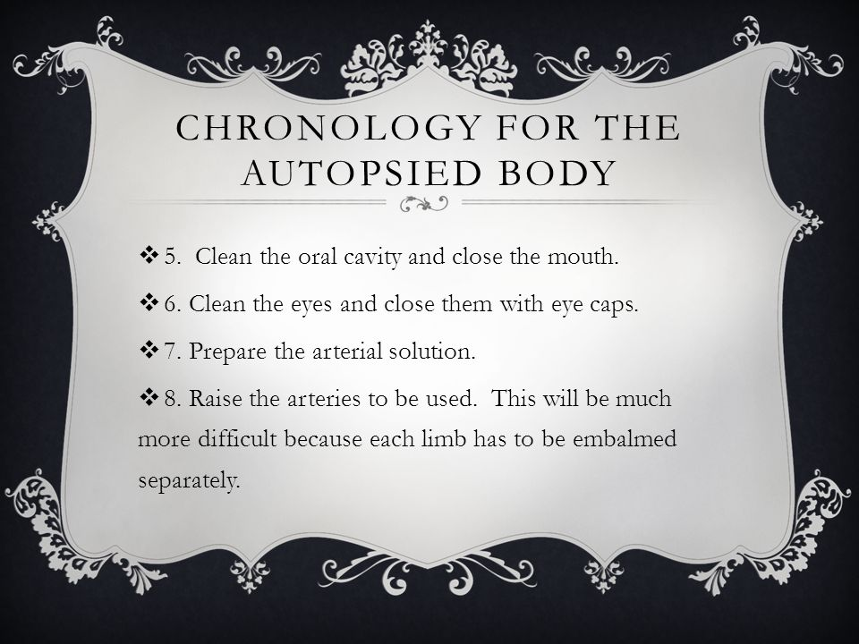 CHRONOLOGY FOR THE AUTOPSIED BODY  5. Clean the oral cavity and close the mouth.  6. Clean the eyes and close them with eye caps.  7. Prepare the a