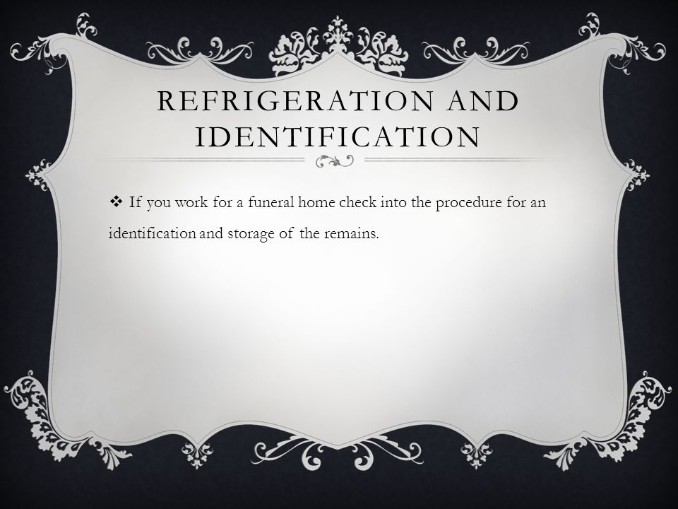 REFRIGERATION AND IDENTIFICATION  If you work for a funeral home check into the procedure for an identification and storage of the remains.