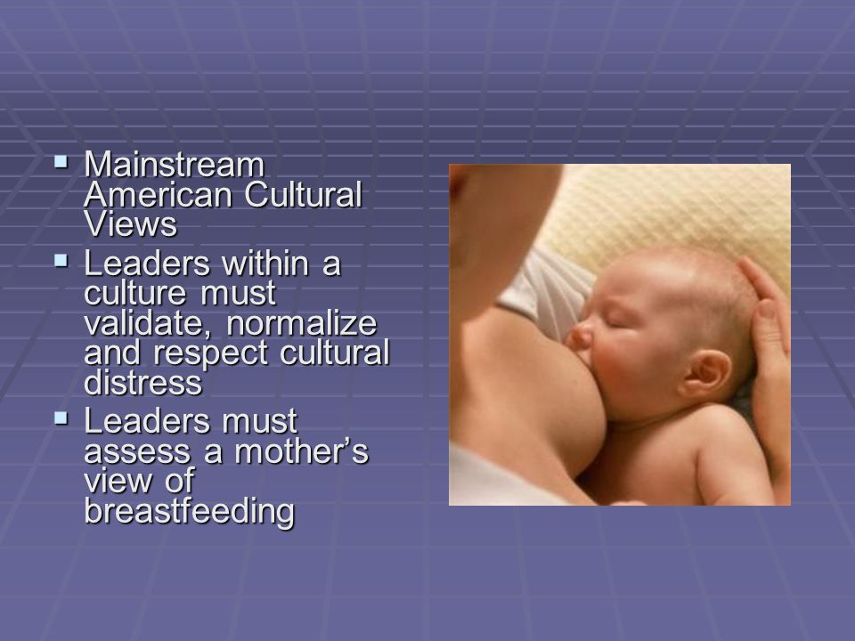  Mainstream American Cultural Views  Leaders within a culture must validate, normalize and respect cultural distress  Leaders must assess a mother'