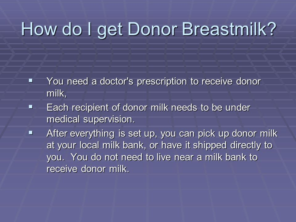 How do I get Donor Breastmilk?  You need a doctor's prescription to receive donor milk,  Each recipient of donor milk needs to be under medical supe
