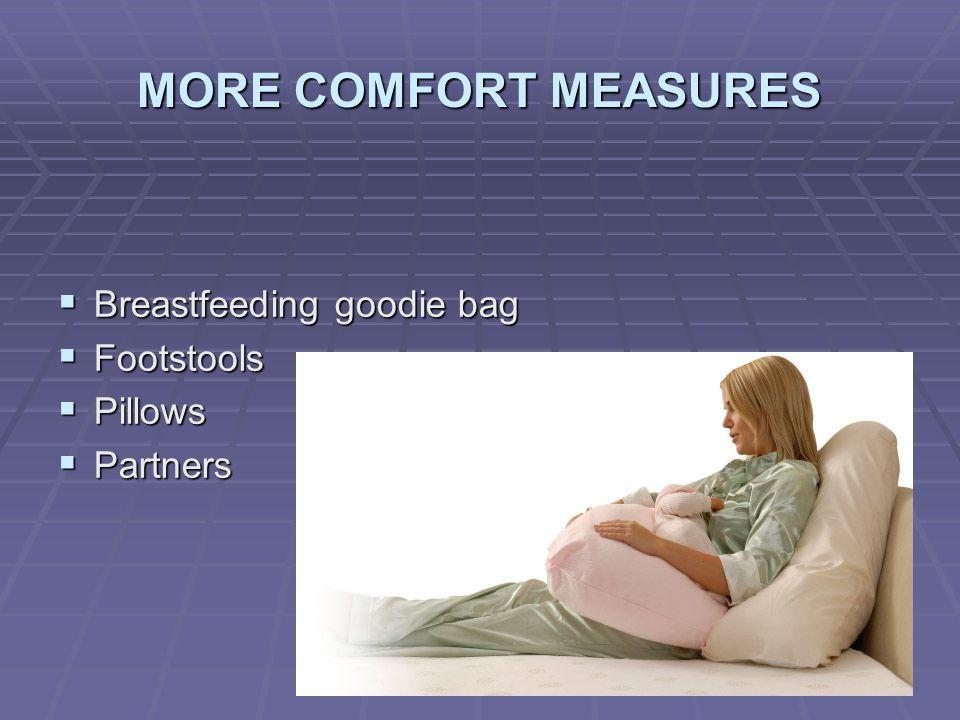 MORE COMFORT MEASURES  Breastfeeding goodie bag  Footstools  Pillows  Partners
