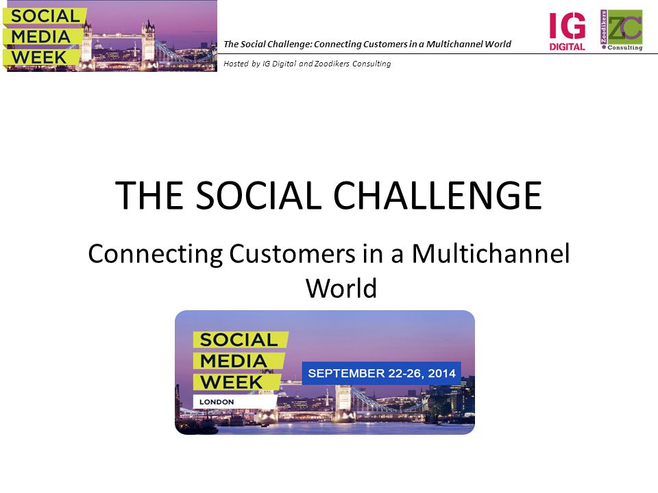 The Social Challenge: Connecting Customers in a Multichannel World Hosted by IG Digital and Zoodikers Consulting THE SOCIAL CHALLENGE Connecting Customers in a Multichannel World