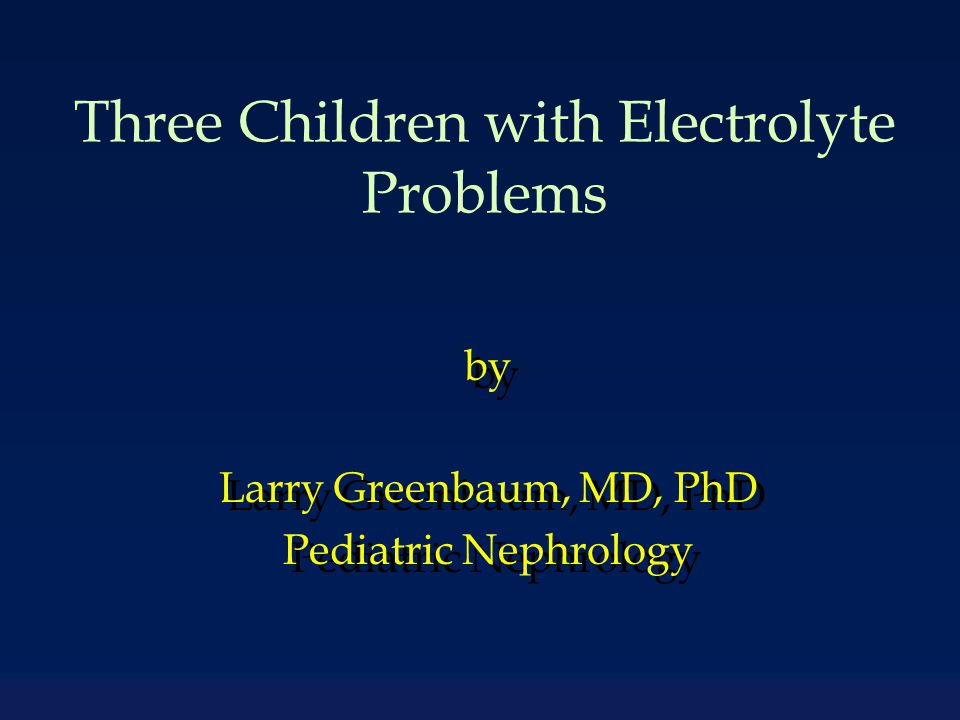 Three Children with Electrolyte Problems by Larry Greenbaum, MD, PhD Pediatric Nephrology by Larry Greenbaum, MD, PhD Pediatric Nephrology