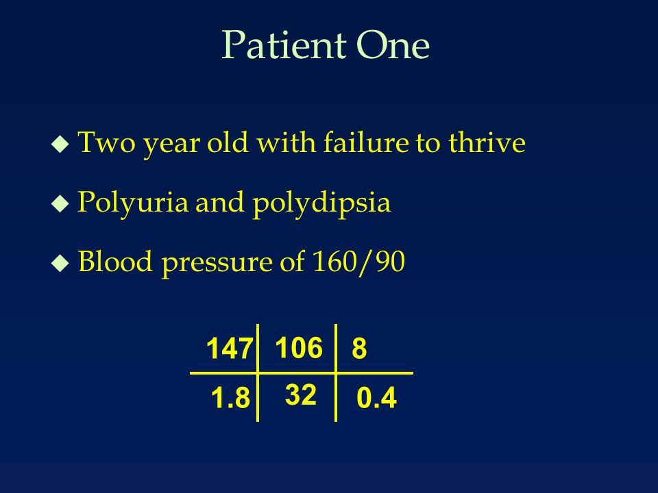 Patient One u Two year old with failure to thrive u Polyuria and polydipsia u Blood pressure of 160/90 147 1.8 106 32 8 0.4