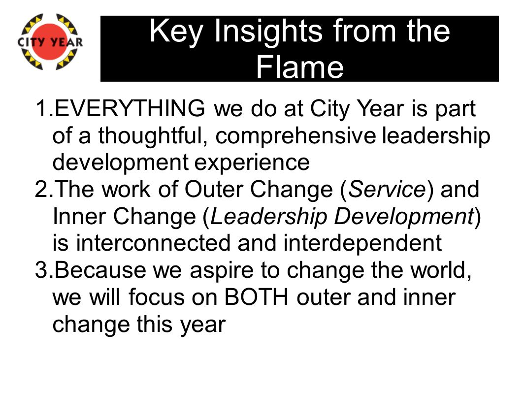 Key Insights from the Flame 1.EVERYTHING we do at City Year is part of a thoughtful, comprehensive leadership development experience 2.The work of Outer Change (Service) and Inner Change (Leadership Development) is interconnected and interdependent 3.Because we aspire to change the world, we will focus on BOTH outer and inner change this year