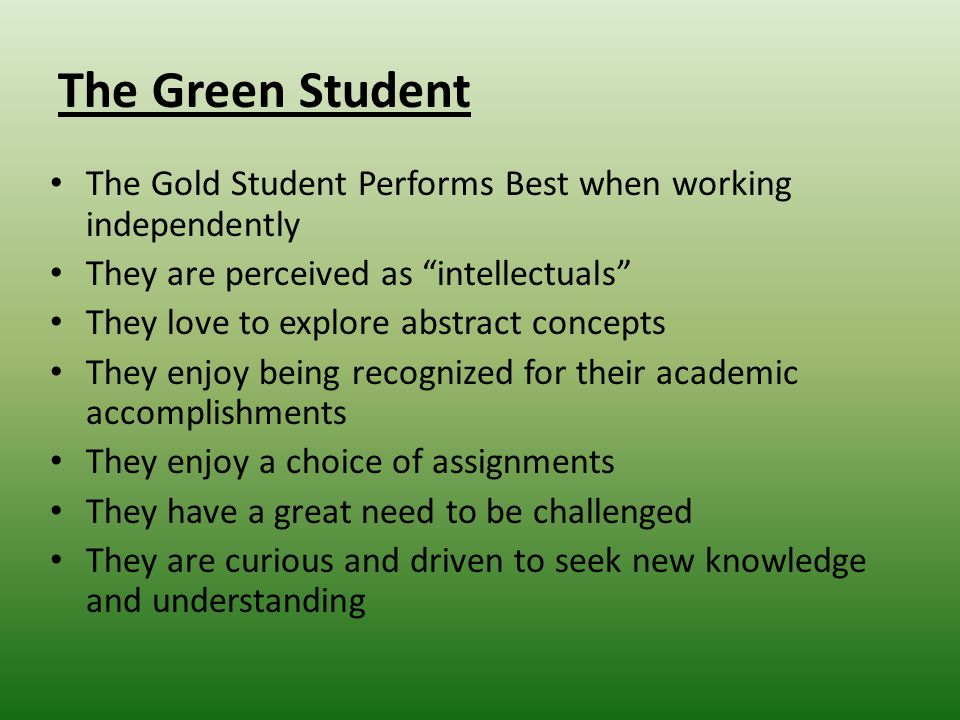 The Green Student The Gold Student Performs Best when working independently They are perceived as intellectuals They love to explore abstract concepts They enjoy being recognized for their academic accomplishments They enjoy a choice of assignments They have a great need to be challenged They are curious and driven to seek new knowledge and understanding