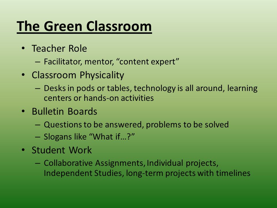 The Green Classroom Teacher Role – Facilitator, mentor, content expert Classroom Physicality – Desks in pods or tables, technology is all around, learning centers or hands-on activities Bulletin Boards – Questions to be answered, problems to be solved – Slogans like What if… Student Work – Collaborative Assignments, Individual projects, Independent Studies, long-term projects with timelines