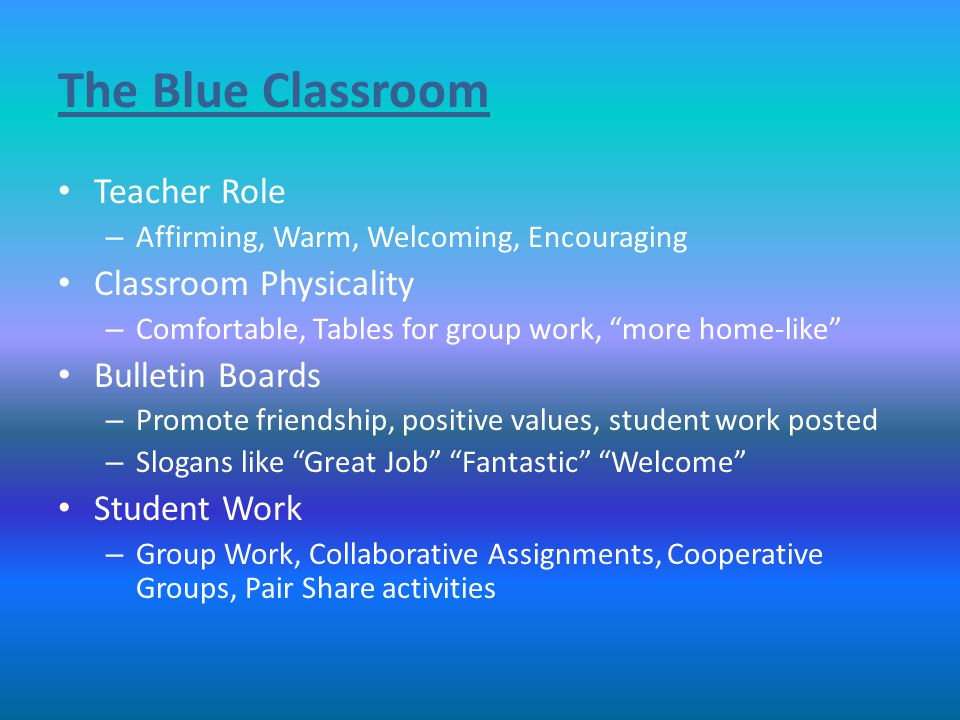 The Blue Classroom Teacher Role – Affirming, Warm, Welcoming, Encouraging Classroom Physicality – Comfortable, Tables for group work, more home-like Bulletin Boards – Promote friendship, positive values, student work posted – Slogans like Great Job Fantastic Welcome Student Work – Group Work, Collaborative Assignments, Cooperative Groups, Pair Share activities