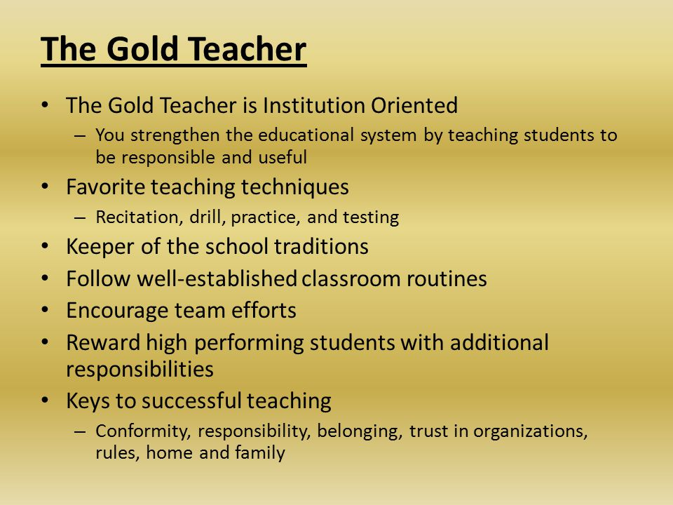 The Gold Teacher The Gold Teacher is Institution Oriented – You strengthen the educational system by teaching students to be responsible and useful Favorite teaching techniques – Recitation, drill, practice, and testing Keeper of the school traditions Follow well-established classroom routines Encourage team efforts Reward high performing students with additional responsibilities Keys to successful teaching – Conformity, responsibility, belonging, trust in organizations, rules, home and family
