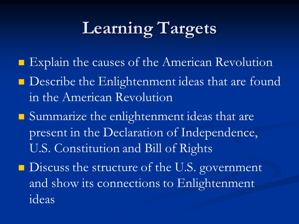 Learning Targets Explain the causes of the American Revolution Describe the Enlightenment ideas that are found in the American Revolution Summarize th