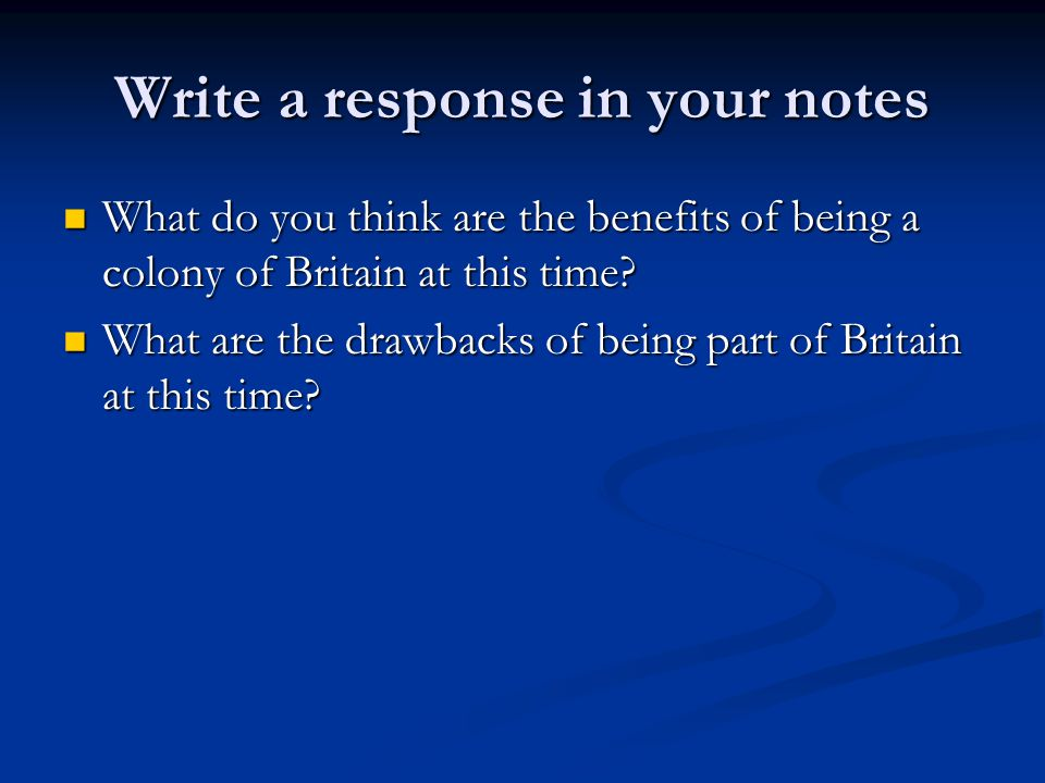 Write a response in your notes What do you think are the benefits of being a colony of Britain at this time? What do you think are the benefits of bei