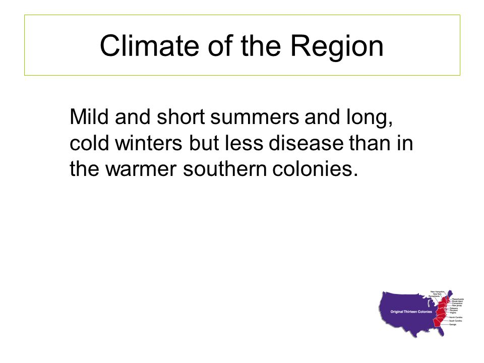 Climate of the Region Mild and short summers and long, cold winters but less disease than in the warmer southern colonies.