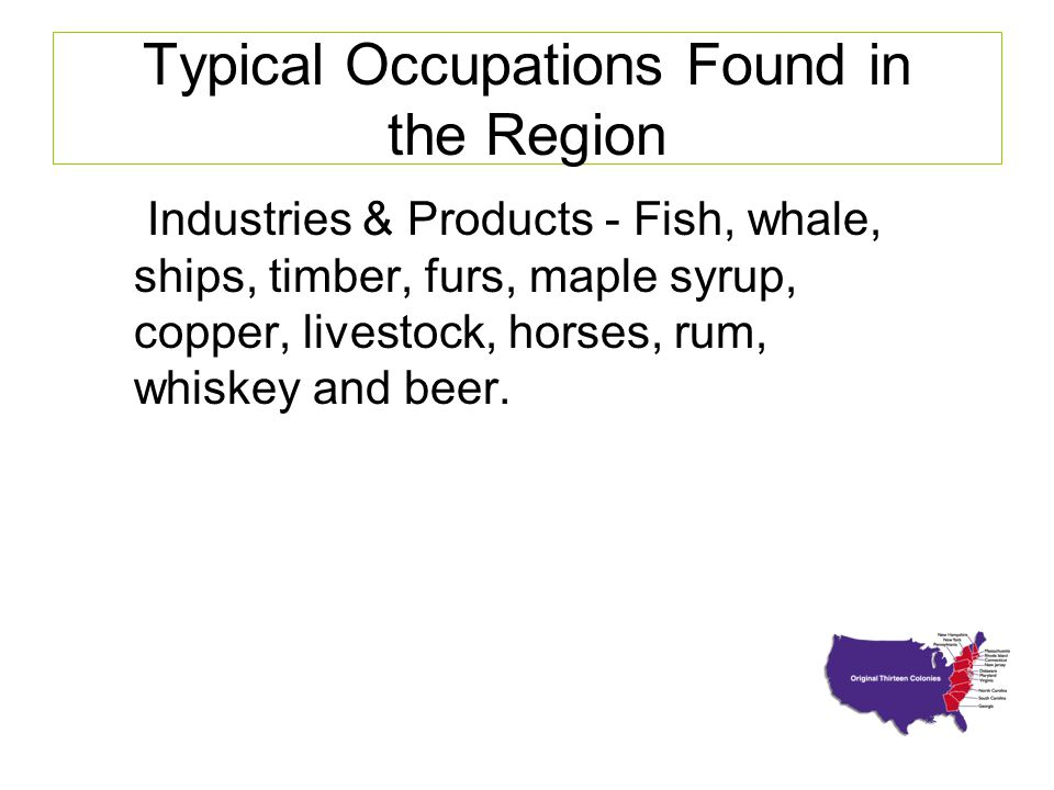 Typical Occupations Found in the Region Industries & Products - Fish, whale, ships, timber, furs, maple syrup, copper, livestock, horses, rum, whiskey