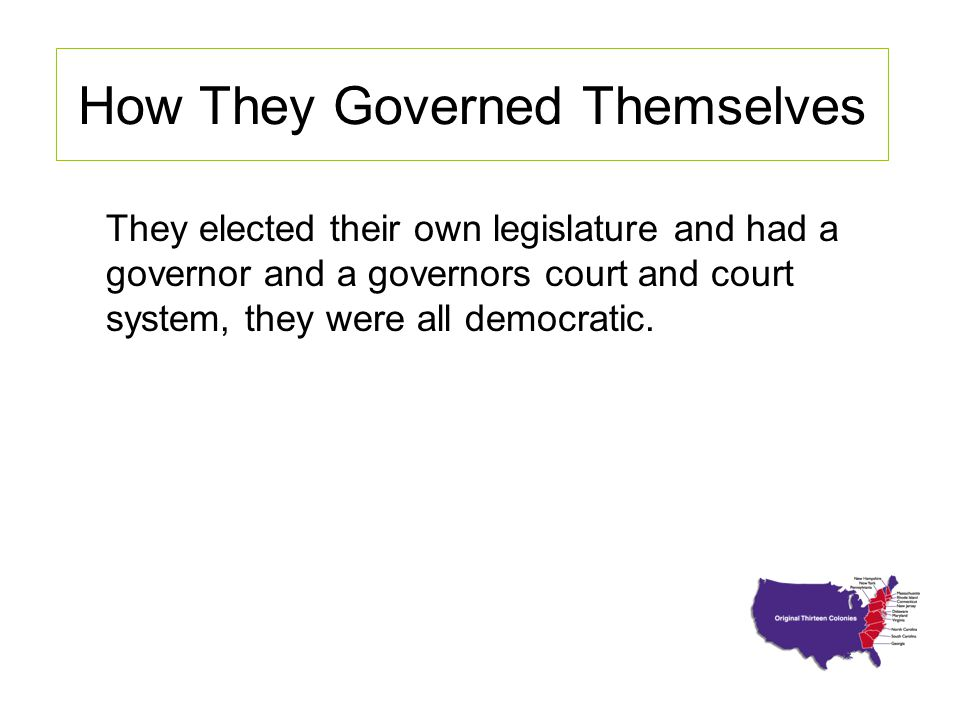 How They Governed Themselves They elected their own legislature and had a governor and a governors court and court system, they were all democratic.