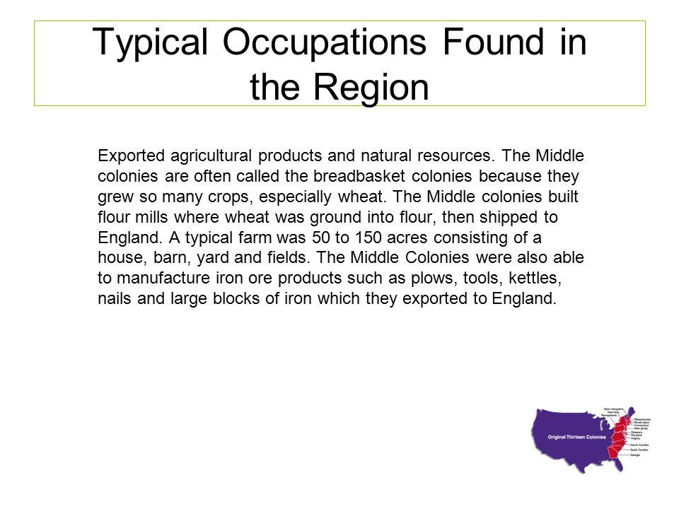Typical Occupations Found in the Region Exported agricultural products and natural resources. The Middle colonies are often called the breadbasket col