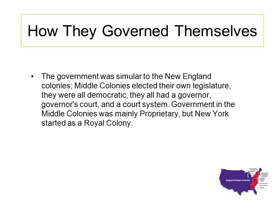 How They Governed Themselves The government was simular to the New England colonies; Middle Colonies elected their own legislature, they were all demo
