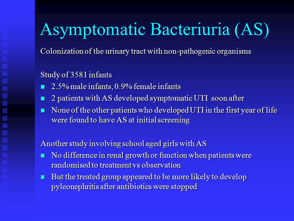 Asymptomatic Bacteriuria (AS) Colonization of the urinary tract with non-pathogenic organisms Study of 3581 infants 2.5% male infants, 0.9% female inf