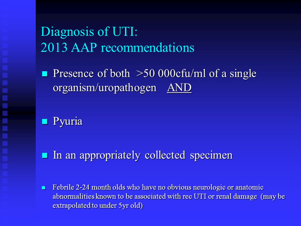 Diagnosis of UTI: 2013 AAP recommendations Presence of both >50 000cfu/ml of a single organism/uropathogen AND Presence of both >50 000cfu/ml of a sin