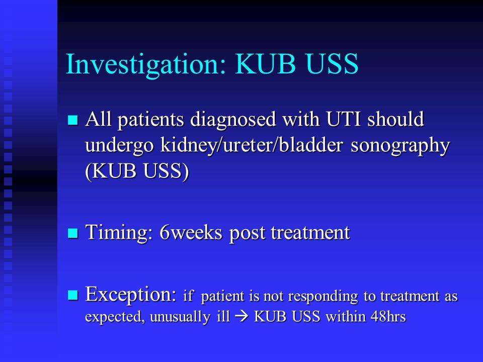 Investigation: KUB USS All patients diagnosed with UTI should undergo kidney/ureter/bladder sonography (KUB USS) All patients diagnosed with UTI shoul