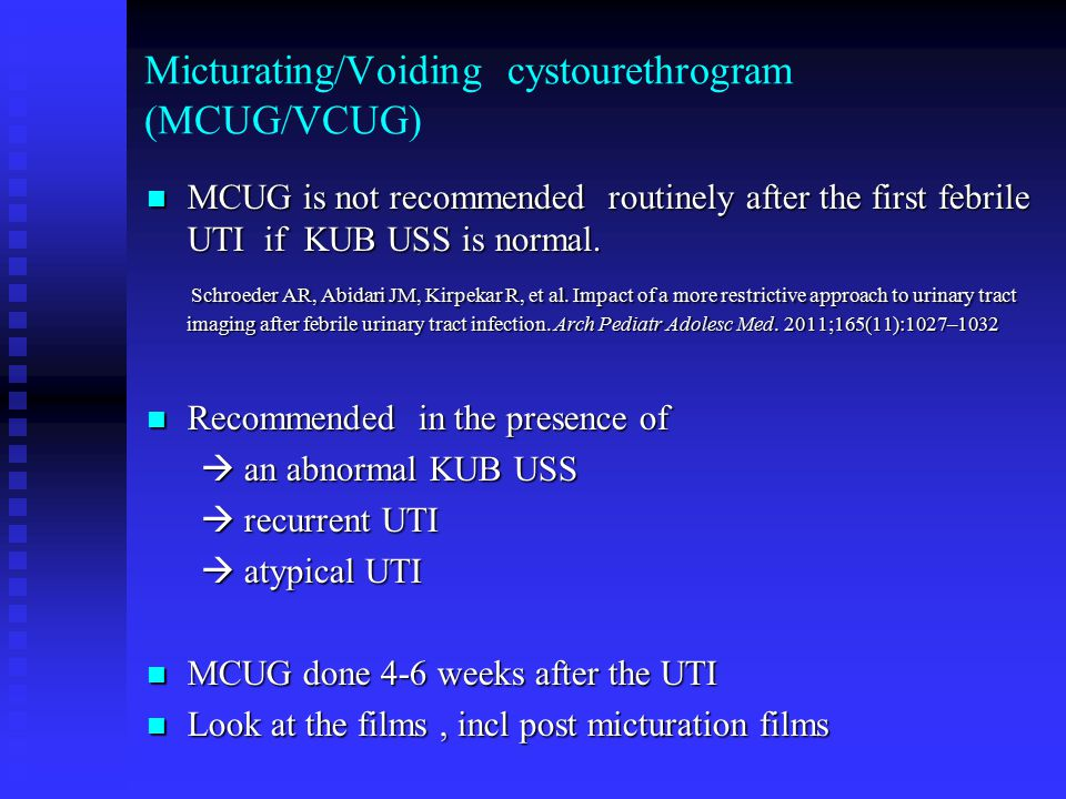 Micturating/Voiding cystourethrogram (MCUG/VCUG) MCUG is not recommended routinely after the first febrile UTI if KUB USS is normal. MCUG is not recom