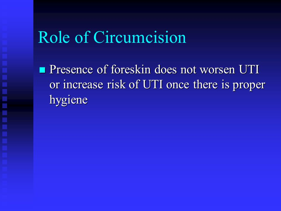 Role of Circumcision Presence of foreskin does not worsen UTI or increase risk of UTI once there is proper hygiene Presence of foreskin does not worse