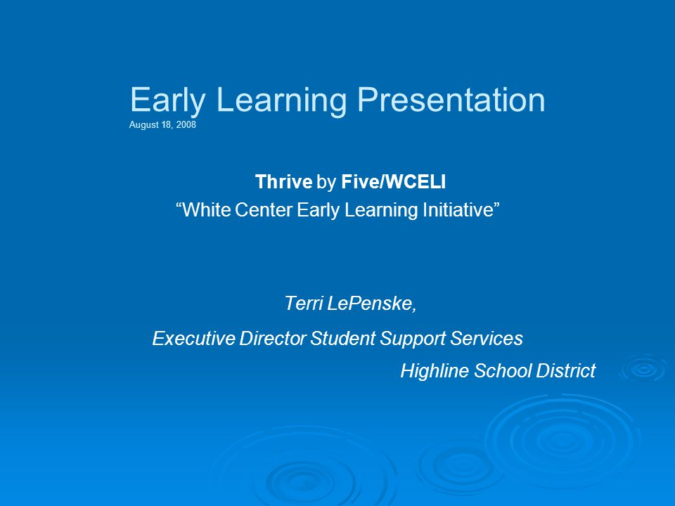 Early Learning Presentation August 18, 2008 Thrive by Five/WCELI White Center Early Learning Initiative Terri LePenske, Executive Director Student Support Services Highline School District