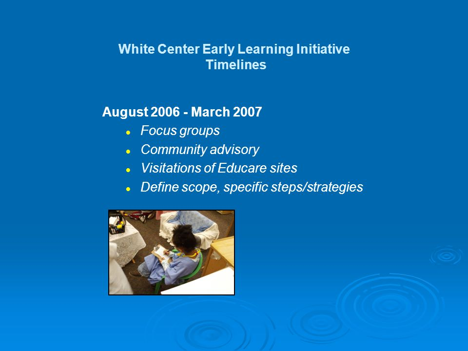 April 2007 Proposed key services: Early learning hub Home based early learning services Quality improvement services Community wide early learning activities Staff training School connections White Center Early Learning Initiative Timelines