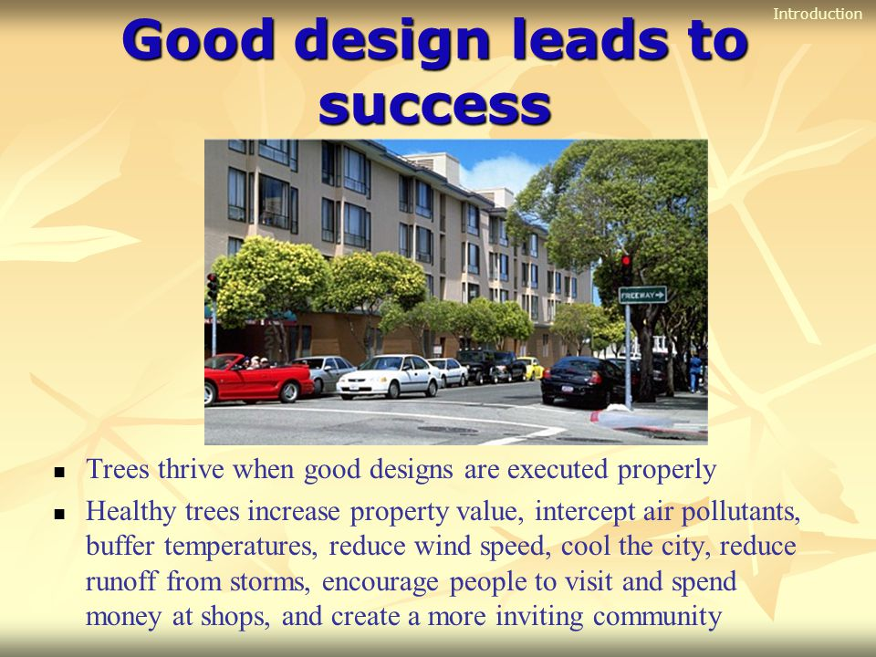 Good design leads to success Trees thrive when good designs are executed properly Healthy trees increase property value, intercept air pollutants, buf