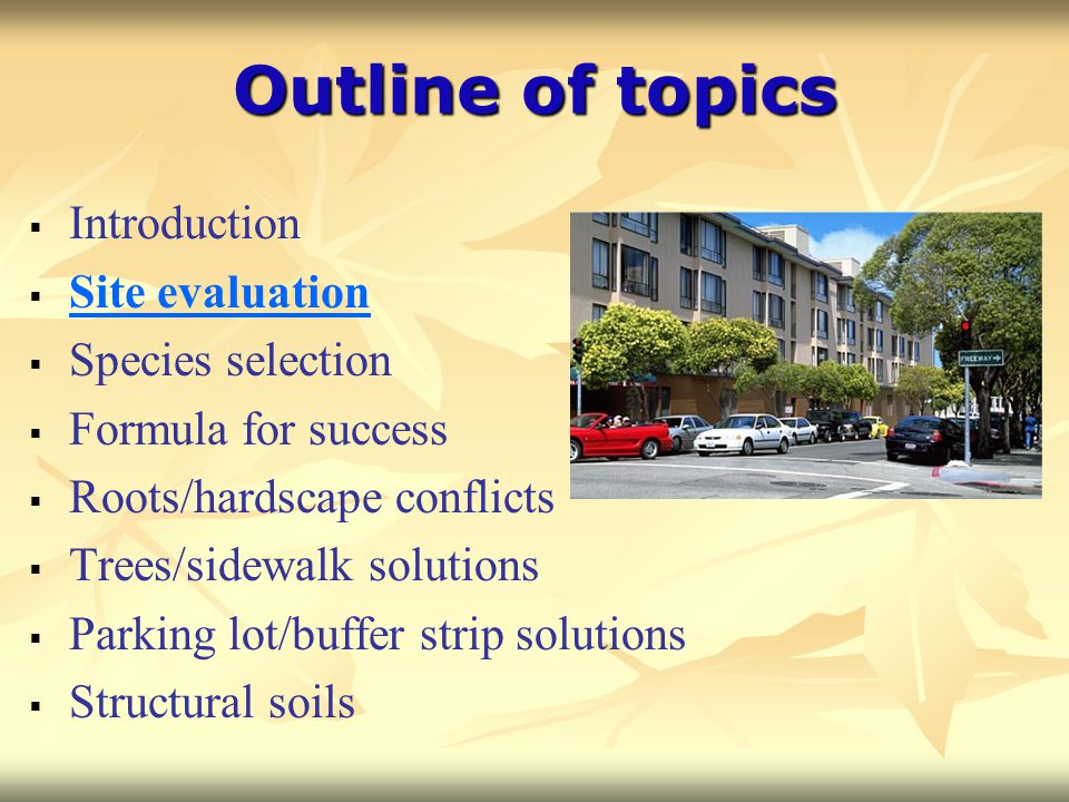 Outline of topics  Introduction  Site evaluation  Species selection  Formula for success  Roots/hardscape conflicts  Trees/sidewalk solutions 