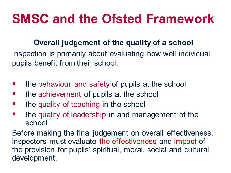 SMSC and the Ofsted Framework Overall judgement of the quality of a school Inspection is primarily about evaluating how well individual pupils benefit