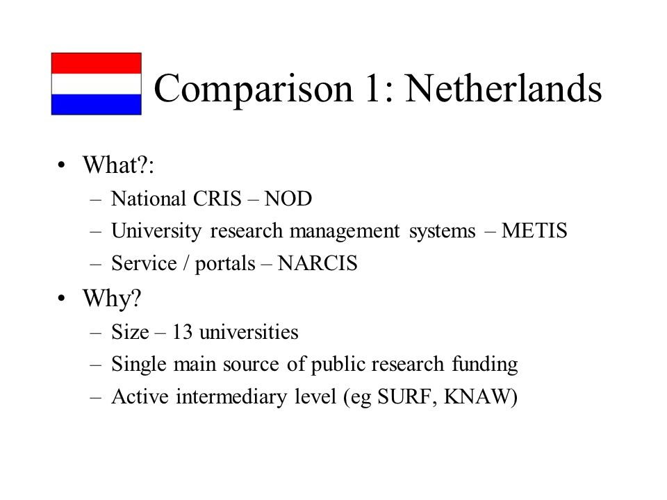 Comparison 1: Netherlands What : –National CRIS – NOD –University research management systems – METIS –Service / portals – NARCIS Why.